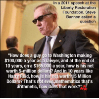 """Lawyer, Memes, and Lawyers: In a 2011 speech at the  Liberty Restoration  Foundation, Steve  Bannon asked a  question  """"How does guy go to Washington making  $100,000 a year as a lawyer, and at the end of  10 years, on a $165,000 a year, how is his net  worth 5-million dollars? And in 10 years like  HatryReid, how is his net worth15 Million  Dollars? That's not even-mathematics that's  arithmetic, how does that work?"""""""