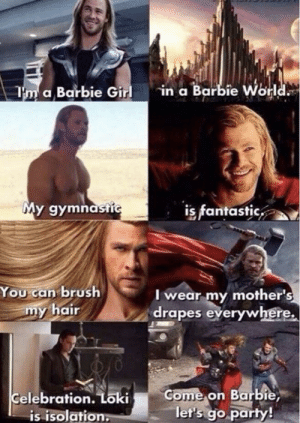 Barbie, Party, and Girl: in a Barbie World  Tm a Barbie Girl  My gymnastic  is fantastic  You can brush  my hair  I wear my mother's  drapes everywhere.  Come on Barbie  let's go party!  Celebration. Loki  is isolation: Marvel fans...