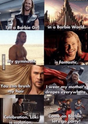 9gag, Barbie, and Marvel Comics: in a Barbie World.  Tm a Barbie Girl  My gymnastic  is fantastic  You can brush  my hair  I wear my mother's  drapes everywhere  Come on Barbie  let's go party!  Celebration. Loki  is isolation.  VIA 9GAG.COM I'm a barbie girl