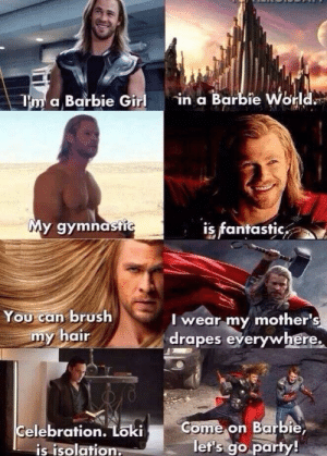 Barbie, Party, and Girl: in a Barbie World  T'm a Barbie Girl  Y  My gymnastic  is fantastic  You can brush  my hair  Iwear my mother's  drapes everywhere.  Come on Barbie,  let's go party!  Celebration. Loki  is isolation. my gymnastic is fantastic