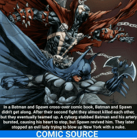 Joker, Memes, and New York: In a Batman and Spawn cross-over comic book, Batman and Spawn  didn't get along. After their second fight they almost killed each other,  but they eventually teamed up. A cyborg stabbed Batman and his artery  bursted, causing his heart to stop, but Spawn revived him. They later  stopped an evil lady trying to blow up New York with a nuke.  COMIC SOURCE Batman + Spawn = badass team up _____________________________________________________ - - - - - - - Batman Spawn Nightwing Flash Robin Aquaman Superman MartianManhunter Joker GreenLantern WonderWoman Deadshot DeathStroke GreenArrow JusticeLeague BvS SuicideSquad BenAffleck Deadpool ImageComics In DCComics DC DCRebirth Rebirth ComicFacts Comcis Facts Like4Like Like