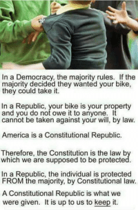 Constitutional: In a Democracy, the majority rules. If the  majority decided they wanted your bike,  they could take it.  In a Republic, your bike is your property  and you do not owe it to anyone. It  cannot be taken against your will, by law.  America is a Constitutional Republic.  Therefore, the Constitution is the law b  which we are supposed to be protecte  In a Republic, the individual is protected  FROM the majority, by Constitutional law.  A Constitutional Republic is what we  were given. is up to us to keep it.