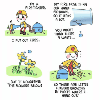 Fire, Memes, and Flowers: In A  FIREFIGHTER OLD HAND-  MY FIRE HOSE IS AN  ME-DOWN,  SO IT LEAKS  A LOT  YOU MIGHT  THINK THATS O  A WASTEO  I PUT OUT FIRES.  ...BUT IT NOURISHES  THE FLOWERS BELOW!  SO THERE ARE LITTLE  FLOWERS GROWING  IN PLACES WHEREI  HANG OUT!