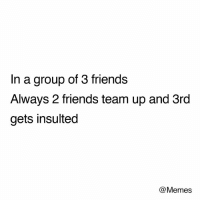😂: In a group of 3 friends  Always 2 friends team up and 3rd  gets insulted  @Memes 😂