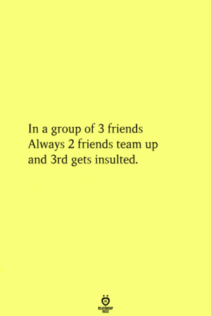 3 Friends: In a group of 3 friends  Always 2 friends team up  and 3rd gets insulted.  RELATİONSHP  PES