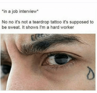 So when can you start? 😂: in a job interview  No no it's not a teardrop tattoo it's supposed to  be sweat. It shows I'm a hard worker So when can you start? 😂