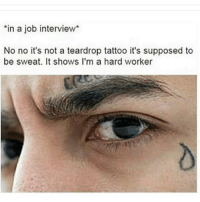 😂😂😂 nochill: in a job interview  No no it's not a teardrop tattoo it's supposed to  be sweat. It shows I'm a hard worker 😂😂😂 nochill