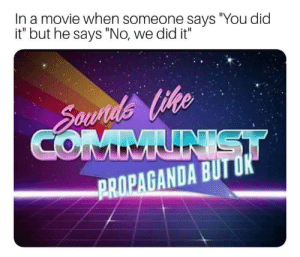 """Meme, Tumblr, and Best: In a movie when someone says """"You did  it"""" but he says """"No, we did it""""  PROPAGANDA BUTUK awesomesthesia:  Commie meme best meme"""
