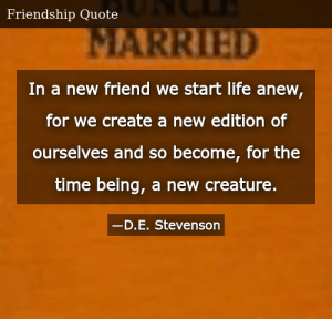 SIZZLE: In a new friend we start life anew, for we create a new edition of ourselves and so become, for the time being, a new creature.