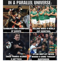 In a parallel universe 😂🤷🏼‍♂️ rugby edinburgh ireland allblacks england: IN A PARALLEL UNIVERSE  EDINBURGH ARE CHAMPIONS  OF EUROPE  IRELAND MAKE A WORLD  CUP SEMIFINAL  et  Periins  OWEN FRANKS SCORES  A HATTRICK  DYLAN HARTLEY NEVER  MISSES A GAME THROUGH  SUSPENSION In a parallel universe 😂🤷🏼‍♂️ rugby edinburgh ireland allblacks england