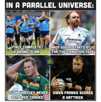Meanwhile... 😂 rugby: IN A PARALLEL UNIVERSE:  WORCESTER  Bosch Group  ITALY COMPLETE  ANDY GOODE STARTS AT 10  A GRAND SLAM  FOR THE LIONS  THIS YEAR  RUGBY  MEMES  AMIA  DYLAN HARTLEY NEVER OWEN FRANKS SCORES  GETS RED CARDED  A HATTRICK Meanwhile... 😂 rugby