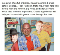 <p>Rick&rsquo;s Declassified Pawn Survival Guide</p>: In a pawn shop full of bullies, insane teachers & gross  school lunches... Rick Harrison, that's me, I work here with  my old man and my son, Big Hoss, and after 21 years  we've tried to do the impossible. Create a guide that will  help you know what's gonna come through that door  RICK'S  DECLASSIFIED  Guide  DAZZLE  PAWN SURVIV  RANCE <p>Rick&rsquo;s Declassified Pawn Survival Guide</p>
