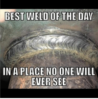 seemslegit foreals welding lol: IN A PLACE NO ONE WILL  EVER SEE seemslegit foreals welding lol