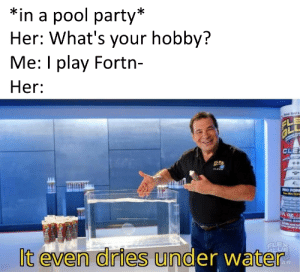 Flexing, Memes, and Party: *in a pool party*  Her: What's your hobby?  Me: I play Fortn-  Her:  Sat  FL  GLU  CLE  OLEA  PRO FOR  CLEA  It even dries under water  FLEX  LUS  AR More of the best memes at http://mountainmemes.tumblr.com