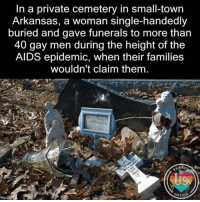 "Children, Church, and Finals: In a private cemetery in small-town  Arkansas, a woman single-handedly  buried and gave funerals to more than  40 gay men during the height of the  AIDS epidemic, when their families  wouldn't claim them  ANBO  NATION This should be shared everywhere. In a private cemetery in small-town Arkansas, a woman single-handedly buried and gave funerals to more than 40 gay men during the height of the AIDS epidemic, when their families wouldn't claim them. One person who found the courage to push the wheel is Ruth Coker Burks. Now a grandmother living a quiet life in Rogers, in the mid-1980s Burks took it as a calling to care for people with AIDS at the dawn of the epidemic, when survival from diagnosis to death was sometimes measured in weeks. For about a decade, between 1984 and the mid-1990s and before better HIV drugs and more enlightened medical care for AIDS patients effectively rendered her obsolete, Burks cared for hundreds of dying people, many of them gay men who had been abandoned by their families. She had no medical training, but she took them to their appointments, picked up their medications, helped them fill out forms for assistance, and talked them through their despair. Sometimes she paid for their cremations. She buried over three dozen of them with her own two hands, after their families refused to claim their bodies. For many of those people, she is now the only person who knows the location of their graves. ""When Burks was a girl, she said, her mother got in a final, epic row with Burks' uncle. To make sure he and his branch of the family tree would never lie in the same dirt as the rest of them, Burks said, her mother quietly bought every available grave space in the cemetery: 262 plots. They visited the cemetery most Sundays after church when she was young, Burks said, and her mother would often sarcastically remark on her holdings, looking out over the cemetery and telling her daughter: 'Someday, all of this is going to be yours.' 'I always wondered what I was going to do with a cemetery,' she said. 'Who knew there'd come a time when people didn't want to bury their children?'"""