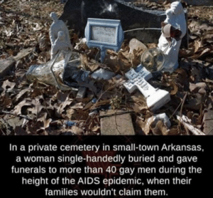 Damn that's nice: In a private cemetery in small-town Arkansas,  a woman single-handedly buried and gave  funerals to more than 40 gay men during the  height of the AIDS epidemic, when their  families wouldn't claim them Damn that's nice