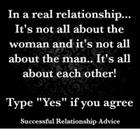 """the man: In a real relationship  It's not all about the  woman and it's not all  about the man.. It's all  about each other!  Type """"Yes"""" if you agree  Successful Relationship Advice"""