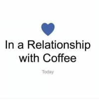 Coffee, Today, and In a Relationship: In a Relationship  with Coffee  Today