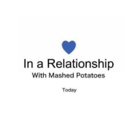 In a Relationship  With Mashed Potatoes  Today Do you ever have one of those days?  kc