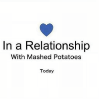 """Today, Girl Memes, and In a Relationship: In a Relationship  With Mashed Potatoes  Today No, mom, that """"Jonathan"""" was not a nice boy. I'm still single, thankuvmuch."""
