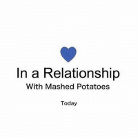 Funny, Things Are Getting Pretty Serious, and Today: In a Relationship  With Mashed Potatoes  Today Things are getting pretty serious