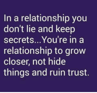 Memes, In a Relationship, and 🤖: In a relationship you  don't lie and keep  secrets.. You're in a  relationship to grow  closer, not hide  things and ruin trust. 😄