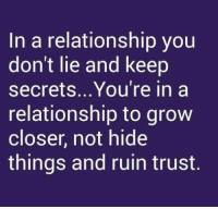 Memes, Relationships, and In a Relationship: In a relationship you  don't lie and keep  secrets.. You're in a  relationship to grow  closer, not hide  things and ruin trust.