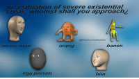 whom'st shall you choons? https://t.co/m99CzidyTc: in a situation of severe existential  crisis, whomst shall you approach¿  @freesurrealestate  menme ilan  orang  banen  egg person  him whom'st shall you choons? https://t.co/m99CzidyTc