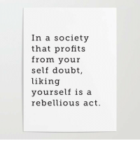 Rebellious, Doubt, and Act: In a society  that profits  from your  self doubt,  liking  yourself is a  rebellious act.