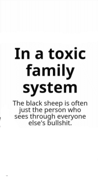 family: In a toxic  family  system  The black sheep is often  just the person who  sees through everyone  else's bullshit.