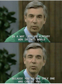Kids, Wholesome, and Only One: IN A WAY,YOU'VE ALREADY  WON IN THIS WORL  BECAUSE YOU'RE THE ONLY ONE  WHO CAN BE YOU. Kids these days need another Mr. Rogers, such a wholesome guy.❤