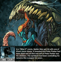 "Disney, Facts, and Memes: In a ""What If"" comic, Spider-Man got hit with one of  Klaw's sonic blasts. It revealed that Peter Parker had  been dead and all that was left of Peter Parker was  his skeleton. The symbiote had been controlling his  remains like a puppet for years. He must of been dead for some time Comic: What If 114 (1998) ________________________________________________________ PeterParker Ironman BlackWidow Avengers Marvel Hulk Spiderman BlackPanther MCU Venom Hawkeye SpidermanHomecoming DarthVader Thor CaptainAmerica StarWars Deadpool Like CivilWar Antman quicksilver Like4Like Facts Comics Lukecage Daredevil Marvel ThorRagnarok Disney DCComics"