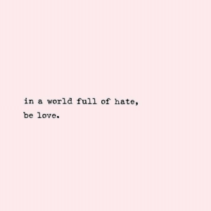 Love, World, and Hate: in a world full of hate,  be love.