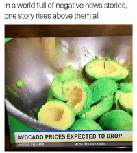 Avocado: In a world full of negative news stories,  one story rises above them all  AVOCADO PRICES EXPECTED TO DROP  MUSLIM COVER GIRL  WORLD CHAMPS