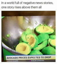 Follow @some_bull_ish for good news 😂🥑 . * * * yassbitch yass omgyass avacado avacadotoast avacadosalad guacamole niggasbelike goodnews good goodnewsfeed foodie savagememes bruh memedaily funny lmao comedygold interestingfacts レモンパイ 洋菓子レモンパイ 浅草 田原町 懐かしい foodblogger photooftheday: In a world full of negative news stories,  one story rises above them al  AVOCADO PRICES EXPECTED TO DROP  WORLD CHAMPS  MUSLIM COVERGIRL Follow @some_bull_ish for good news 😂🥑 . * * * yassbitch yass omgyass avacado avacadotoast avacadosalad guacamole niggasbelike goodnews good goodnewsfeed foodie savagememes bruh memedaily funny lmao comedygold interestingfacts レモンパイ 洋菓子レモンパイ 浅草 田原町 懐かしい foodblogger photooftheday