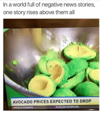"Muslim, News, and Avocado: In a world full of negative news stories,  one story rises above them al  AVOCADO PRICES EXPECTED TO DROP  WORLD CHAMPS  MUSLIM COVERGIRL <p>My day just suddenly got better via /r/wholesomememes <a href=""http://ift.tt/2x6AtNP"">http://ift.tt/2x6AtNP</a></p>"