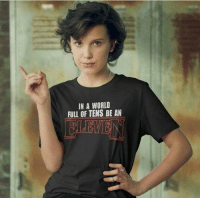 Memes, Tumblr, and Blog: IN A WORLD  FULL OF TENS BE AN positive-memes: Awesome motivational message by Millie Bobby Brown of Stranger Things Wear this shirt. Be an Eleven…