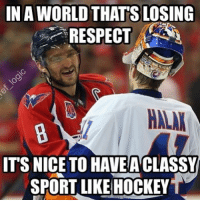 Memes, 🤖, and Unreal: IN A WORLD THATS LOSING  RESPECT  ITS NICETO HAVE ACLASSY  SPORT LIKE HOCKEY Classiest sport by far. The respect players show each other is unreal. - nhl hockey washingtoncapitals nyislanders sports