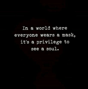 In A World: In a world where  everyone wears a mask,  it's a privilege to  see a soul.
