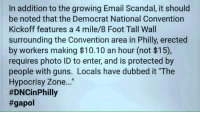 """I love to point out their hypocrisy ~ GATSBY: In addition to the growing Email Scandal, it should  be noted that the Democrat National Convention  Kickoff features a 4 mile/8 Foot Tall Wall  surrounding the Convention area in Philly, erected  by workers making $10.10 an hour (not $15),  requires photo ID to enter, and is protected by  people with guns. Locals have dubbed it """"The  Hypocrisy Zone...  #DNCin Philly  I love to point out their hypocrisy ~ GATSBY"""