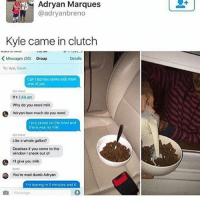 Clutchness: IN. Adryan Marques  @adryanbreno  Kyle came in clutch  <Messages (30)  Group  Details  To: Kyle, Derek  Can I borrow some milk from  one of you  It's 1:44 am  Why do you need milk  Adryan how much do you need  I put cereal on the bowl and  there was no milk  Like a whole gallon?  Deadass if you come to the  window I sneak out of  rl give you milk  Derak  You're mad dumb Adryan  ri give you milk  Im leaving in 5 minutes and it    Message
