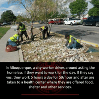Citi: In Albuquerque, a city worker drives around asking the  homeless if they want to work for the day. If they say  yes, they work 5 hours a day for $9/hour and after are  taken to a health center where they are offered food,  shelter and other services.