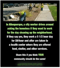 Community, Food, and Homeless: In Albuquerque, a city worker drives around  asking the homeless if they want to work  for the day cleaning up the neighborhood.  If they say yes, they work a 5 1/2 hour day  for S9/hour and after are taken to  a health center where they are offered  food, shelter, and other services.  Share this if you think YOUR  community should do the same!  GROW FOOas Great idea!