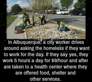 https://t.co/sqW49GyCXl: In Albuquerque, a city worker drives  around asking the homeless if they want  to work for the day. If they say yes, they  work 5 hours a day for $9/hour and after  are taken to a health center where they  are offered food, shelter and  other services. https://t.co/sqW49GyCXl
