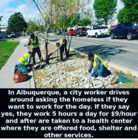Driving, Homeless, and Memes: In Albuquerque, a city worker drives  around asking the homeless if they  want to work for the day. If they say  yes, they work 5 hours a day for $9/hour  and after are taken to a health center  where they are offered food, shelter and  other services. The world needs more of this 👍🏻