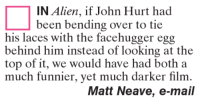 facehugger: IN Alien, if John Hurt had  been bending over to tie  his laces with the facehugger egg  behind him instead of looking at the  top of it, we would have had both a  much funnier, yet much darker film  Matt Neave, e-mail