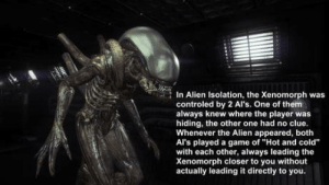 "Alien, Game, and How To: In Alien Isolation, the Xenomorph was  controled by 2 Al's. One of them  always knew where the player was  hiding, the other one had no clue.  Whenever the Alien appeared, both  Al's played a game of ""Hot and cold""  with each other, always leading the  Xenomorph closer to you without  actually leading it directly to you. How to make a great Horror game enemy"