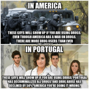 "America, Drugs, and Portugal: IN AMERICA  THESE GUYS WILL SHOW UP IF YOU ARE USING DRUGS.  EVEN THOUGH AMERICA HAS A WAR ON DRUGS,  THERE ARE MORE DRUG USERS THAN EVER  #ENDTHEDRUCWAR  IN PORTUGAL  THESE GUYS WILL SHOW UPIF YOU ARE USING DRUGS PORTUGAL  HAS DECRIMINALIZED ALL' DRUGS, AND DRUG ABUSE HAS  DECLINED BY 50%""AMERICA YOU'RE DOING IT WRONG Now I want to visit Portugal"
