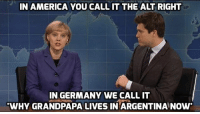 """In America, you call it the 'alt-right,' In Germany we call it, 'why grandpapa lives in Argentina now.'"" --Kate-McKinnon impersonating Angela Merkel on Saturday Night Live  Watch the video: http://huff.to/2heHBQf: IN AMERICA YOU CALL IT THE ALT RIGHT  IN GERMANY WE CALL IT  WHY GRANDPAPA LIVES IN ARGENTINA NOW ""In America, you call it the 'alt-right,' In Germany we call it, 'why grandpapa lives in Argentina now.'"" --Kate-McKinnon impersonating Angela Merkel on Saturday Night Live  Watch the video: http://huff.to/2heHBQf"