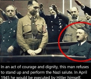 A true hero by jmscn MORE MEMES: In an act of courage and dignity, this man refuses  to stand up and perform the Nazi salute. In April  1945 he would be executed by Hitler himself A true hero by jmscn MORE MEMES